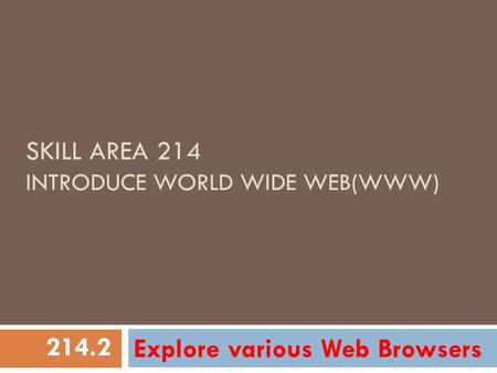 SKILL AREA 214 INTRODUCE WORLD WIDE WEB(WWW) Explore various Web Browsers 214.2.