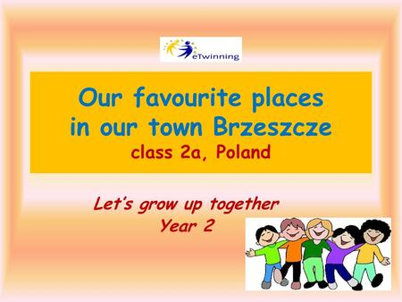 Our favourite places in our town Brzeszcze class 2a, Poland Let's grow up together Year 2.