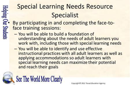 Copyright© 2011 Texas Education Agency Special Learning Needs Resource Specialist By participating in and completing the face-to- face training sessions:
