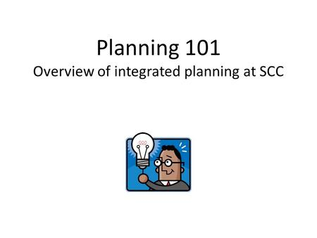 Planning 101 Overview of integrated planning at SCC.