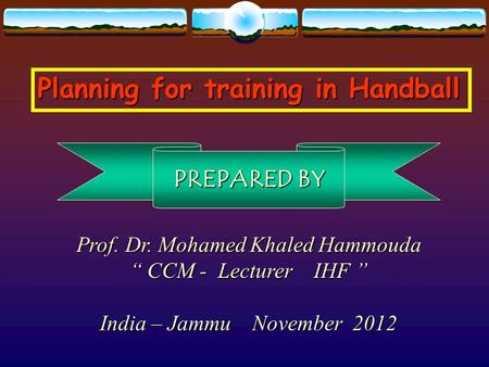"Planning for training in Handball Prof. Dr. Mohamed Khaled Hammouda "" CCM - Lecturer IHF "" India – Jammu November 2012 PREPARED BY."
