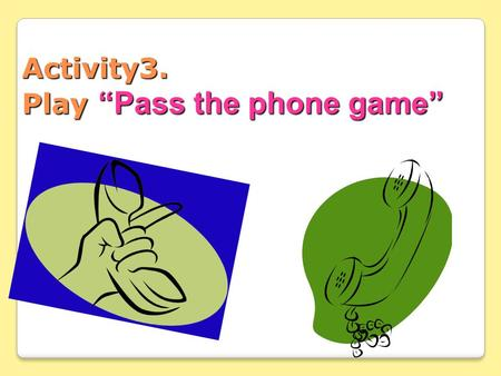 "Activity3. Play ""Pass the phone game"" 1. Pass the two phones. Green and blue phones. 2. Listening to the music, Pass the two phones to others. 3. When."