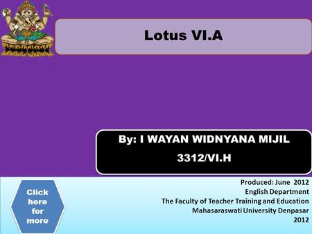 Lotus VI.A By: I WAYAN WIDNYANA MIJIL 3312/VI.H By: I WAYAN WIDNYANA MIJIL 3312/VI.H Produced: June 2012 English Department The Faculty of Teacher Training.