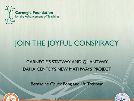 JOIN THE JOYFUL CONSPIRACY CARNEGIE'S STATWAY AND QUANTWAY DANA CENTER'S NEW MATHWAYS PROJECT Bernadine Chuck Fong and Uri Treisman 1.