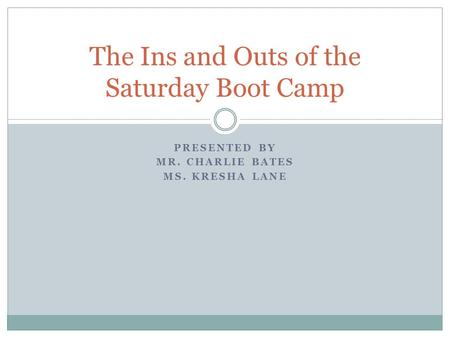 PRESENTED BY MR. CHARLIE BATES MS. KRESHA LANE The Ins and Outs of the Saturday Boot Camp.