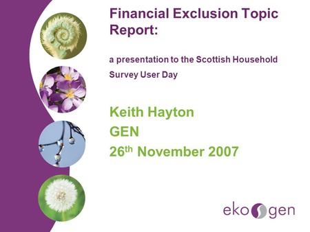 Financial Exclusion Topic Report: a presentation to the Scottish Household Survey User Day Keith Hayton GEN 26 th November 2007.