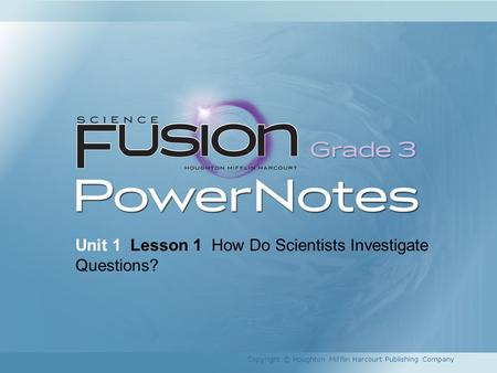 Unit 1 Lesson 1 How Do Scientists Investigate Questions? Copyright © Houghton Mifflin Harcourt Publishing Company.