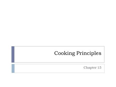 Cooking Principles Chapter 15. Ways that Cooking Alters Food  Microorganisms are destroyed - makes food safer to eat  Connective tissue breaks down.
