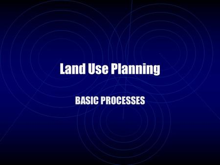 Land Use Planning BASIC PROCESSES. Preface  Land Use Planning Is a Serious – High Stakes Game  It Has Rules, Resources, and Dynamics  It Is Based on.