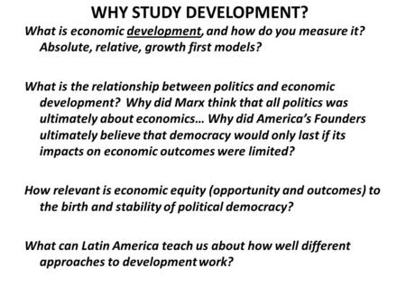 WHY STUDY DEVELOPMENT? What is economic development, and how do you measure it? Absolute, relative, growth first models? What is the relationship between.