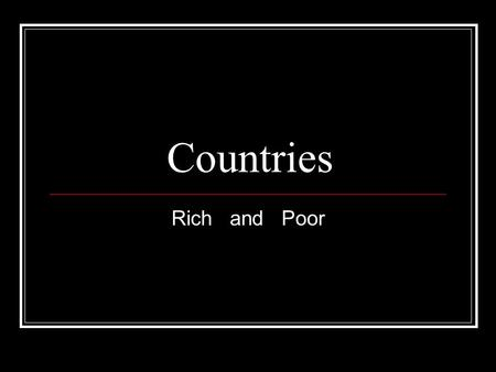 Countries Rich and Poor. Why are some countries rich while others are poor? Daniel S. Taylor-Roman.