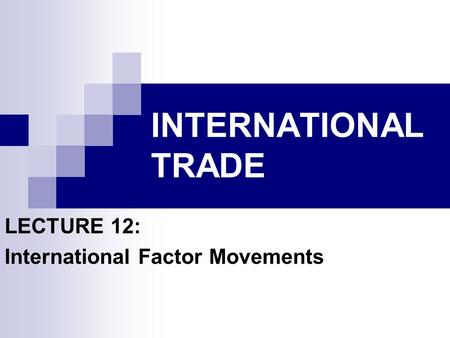 INTERNATIONAL TRADE LECTURE 12: International Factor Movements.