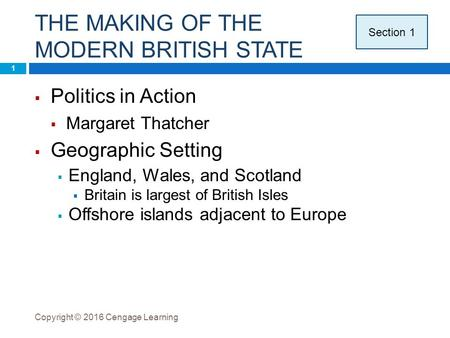 THE MAKING OF THE MODERN BRITISH STATE Copyright © 2016 Cengage Learning 1  Politics in Action  Margaret Thatcher  Geographic Setting  England, Wales,
