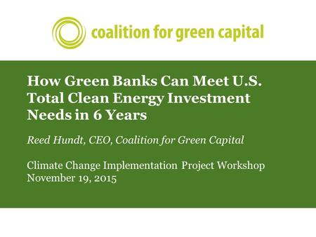 How Green Banks Can Meet U.S. Total Clean Energy Investment Needs in 6 Years Reed Hundt, CEO, Coalition for Green Capital Climate Change Implementation.