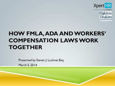 HOW FMLA, ADA AND WORKERS' COMPENSATION LAWS WORK TOGETHER Presented by Steven J. Luckner, Esq. March 5, 2014.