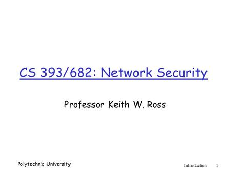 Polytechnic University Introduction1 CS 393/682: Network Security Professor Keith W. Ross.