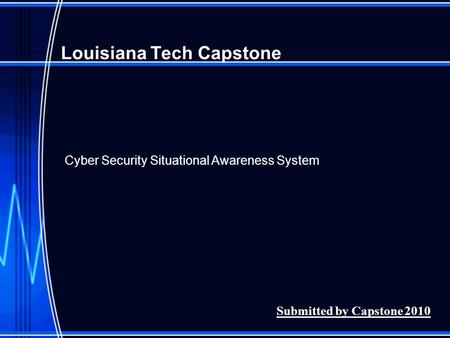 Louisiana Tech Capstone Submitted by Capstone 2010 Cyber Security Situational Awareness System.