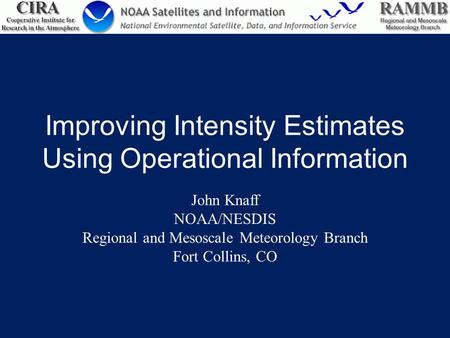 Improving Intensity Estimates Using Operational Information John Knaff NOAA/NESDIS Regional and Mesoscale Meteorology Branch Fort Collins, CO.