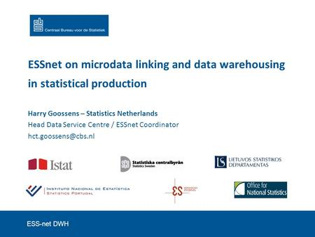 ESS-net DWH ESSnet on microdata linking and data warehousing in statistical production Harry Goossens – Statistics Netherlands Head Data Service Centre.