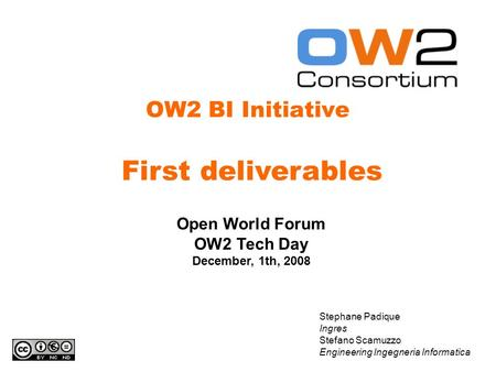 OW2 BI Initiative Stephane Padique Ingres Stefano Scamuzzo Engineering Ingegneria Informatica Open World Forum OW2 Tech Day December, 1th, 2008 First deliverables.