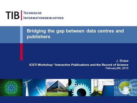 "Bridging the gap between data centres and publishers J. Brase ICSTI Workshop ""Interactive Publications and the Record of Science February 8th, 2010."