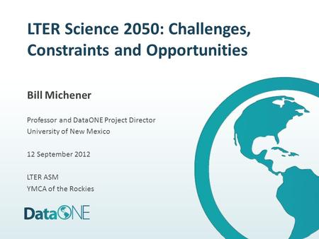 LTER Science 2050: Challenges, Constraints and Opportunities Bill Michener Professor and DataONE Project Director University of New Mexico 12 September.