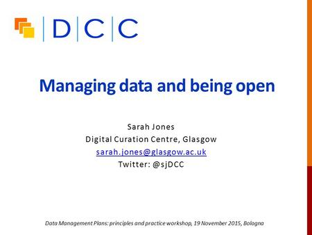 Managing data and being open Sarah Jones Digital Curation Centre, Glasgow Data Management Plans: principles and.