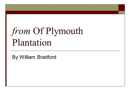 From Of Plymouth Plantation By William Bradford. William Bradford  Son of farmer from Yorkshire  Served as governor of Plymouth  Wrote history to inspire.