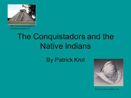 The Conquistadors and the Native Indians By Patrick Krol  om/pictures/aztecs-0 forums.pelicanparts.com.