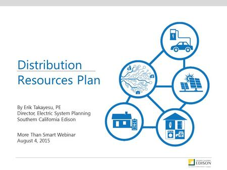 By Erik Takayesu, PE Director, Electric System Planning Southern California Edison More Than Smart Webinar August 4, 2015 Distribution Resources Plan.
