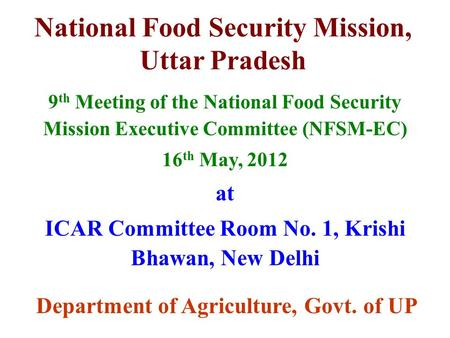 National Food Security Mission, Uttar Pradesh 9 th Meeting of the National Food Security Mission Executive Committee (NFSM-EC) 16 th May, 2012 at ICAR.