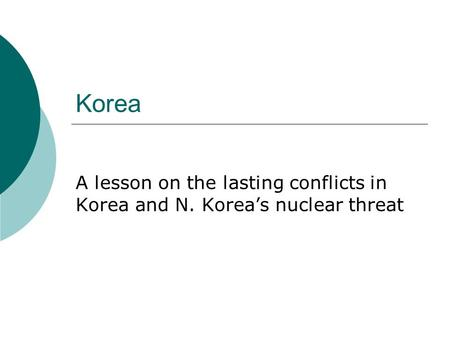 Korea A lesson on the lasting conflicts in Korea and N. Korea's nuclear threat.