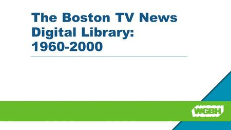The Boston TV News Digital Library: 1960-2000. Partners WGBH Media Library and Archives (WGBH) Northeast Historic Film (NHF) Boston Public Library (BPL)