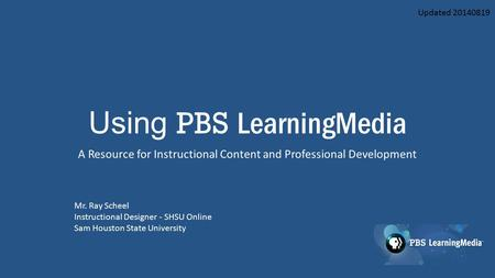Using PBS LearningMedia A Resource for Instructional Content and Professional Development Mr. Ray Scheel Instructional Designer - SHSU Online Sam Houston.