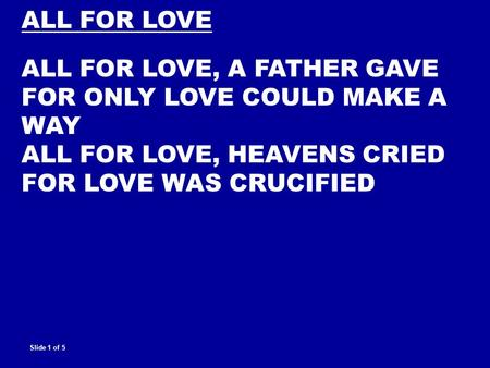 ALL FOR LOVE ALL FOR LOVE, A FATHER GAVE FOR ONLY LOVE COULD MAKE A WAY ALL FOR LOVE, HEAVENS CRIED FOR LOVE WAS CRUCIFIED Slide 1 of 5.