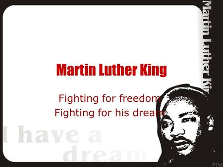 Martin Luther King Fighting for freedom Fighting for his dream.