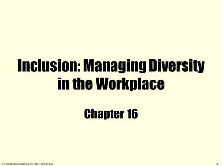 Inclusion: Managing Diversity in the Workplace Chapter 16 Lawrence Erlbaum Associates, Publisher, Copyright 2002 16.1.
