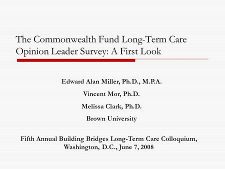The Commonwealth Fund Long-Term Care Opinion Leader Survey: A First Look Edward Alan Miller, Ph.D., M.P.A. Vincent Mor, Ph.D. Melissa Clark, Ph.D. Brown.