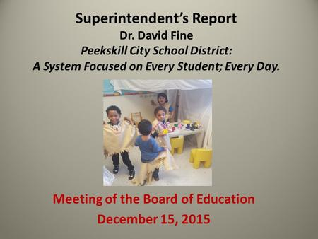Superintendent's Report Dr. David Fine Peekskill City School District: A System Focused on Every Student; Every Day. Meeting of the Board of Education.