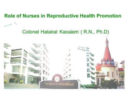 Role of Nurses in Reproductive Health Promotion Colonel Hatairat Kaoaiem ( R.N., Ph.D)