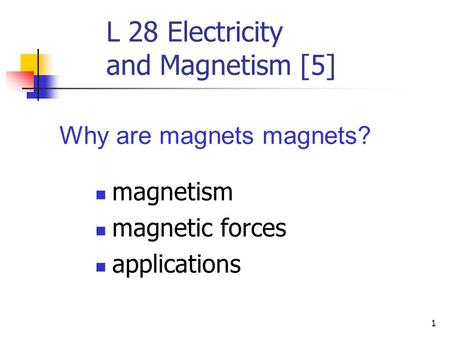 1 L 28 Electricity and Magnetism [5] magnetism magnetic forces applications Why are magnets magnets?