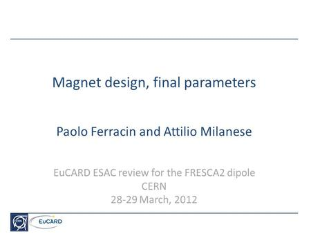 Magnet design, final parameters Paolo Ferracin and Attilio Milanese EuCARD ESAC review for the FRESCA2 dipole CERN 28-29 March, 2012.
