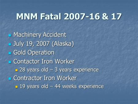 MNM Fatal 2007-16 & 17 Machinery Accident Machinery Accident July 19, 2007 (Alaska) July 19, 2007 (Alaska) Gold Operation Gold Operation Contactor Iron.