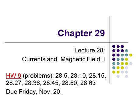Chapter 29 Lecture 28: Currents and Magnetic Field: I HW 9 (problems): 28.5, 28.10, 28.15, 28.27, 28.36, 28.45, 28.50, 28.63 Due Friday, Nov. 20.