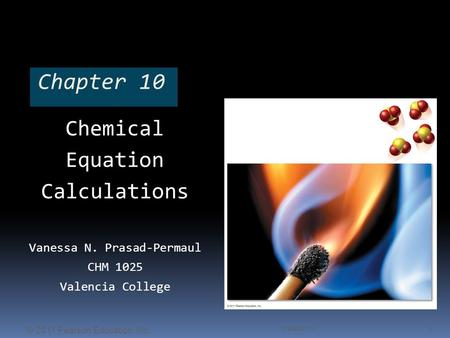 Chapter 10 Chemical Equation Calculations Vanessa N. Prasad-Permaul CHM 1025 Valencia College Chapter 10 1 © 2011 Pearson Education, Inc.