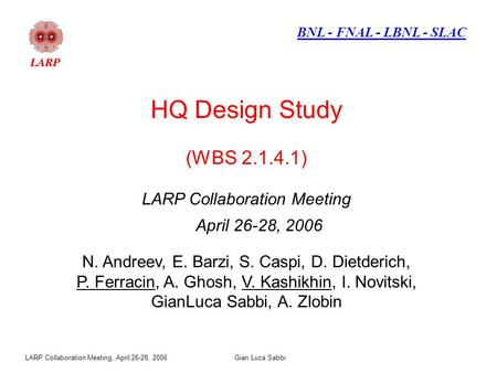 LARP Collaboration Meeting, April 26-28, 2006Gian Luca Sabbi HQ Design Study (WBS 2.1.4.1) LARP Collaboration Meeting April 26-28, 2006 N. Andreev, E.