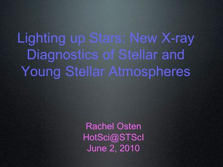 Lighting up Stars: New X-ray Diagnostics of Stellar and Young Stellar Atmospheres Rachel Osten June 2, 2010.