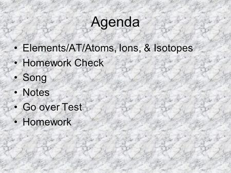 Agenda Elements/AT/Atoms, Ions, & Isotopes Homework Check Song Notes Go over Test Homework.