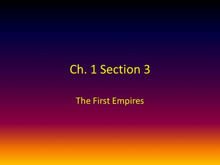 Ch. 1 Section 3 The First Empires. RAP Topic #17 – Assyrians vs. Chaldeans RAP – Complete map questions #1-2 on p. 28.