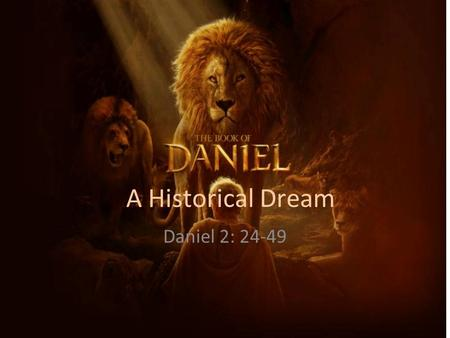 A Historical Dream Daniel 2: 24-49. THE MESSAGE OF THE DREAM The Revealer of the Dream – First, he began by reminding the king of the inability of his.